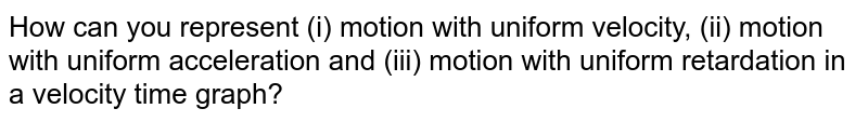 How can you represent (i) motion with uniform velocity, (ii) motion with uniform acceleration and (iii) motion with uniform retardation in a velocity time graph?