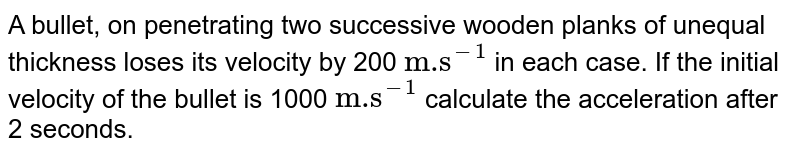 """A bullet, on penetrating two successive wooden planks of unequal thickness loses its velocity by 200 `""""m.s""""^(-1)` in each case. If the initial velocity of the bullet is 1000 `""""m.s""""^(-1)`  calculate the acceleration after 2 seconds."""