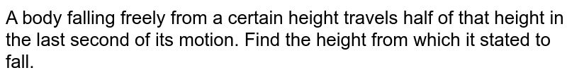 A body falling freely from a certain height travels half of that height in the last second of its motion. Find the height from which it stated to fall.