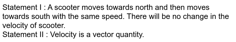 Statement I : A scooter moves towards north and then moves towards south with the same speed. There will be no change in the velocity of scooter. <br> Statement II : Velocity is a vector quantity.