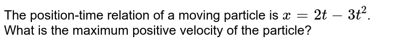 The position-time relation of a moving particle is x = `2t -3t^(3)`. <br> What is the maximum +ve velocity of the particle ?