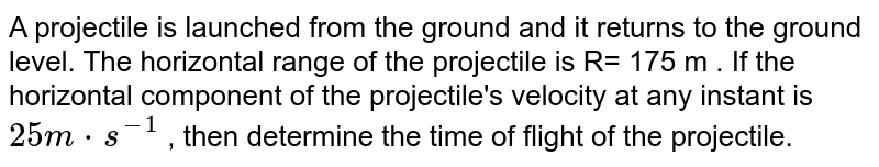A projectile is launched from the ground and it returns to the ground level. The horizontal range  of the projectile is R= 175 m . If the horizontal component of the projectile's velocity at any instant is `25 m *s^(-1)` , then determine the time of flight of the  projectile.