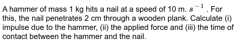 A hammer of mass 1 kg hits a nail at a speed of 10 m. `s^(-1)` . For this, the nail penetrates 2 cm through a wooden plank. Calculate (i) impulse due to the hammer, (ii) the applied force and (iii) the time of contact between the hammer and the nail.