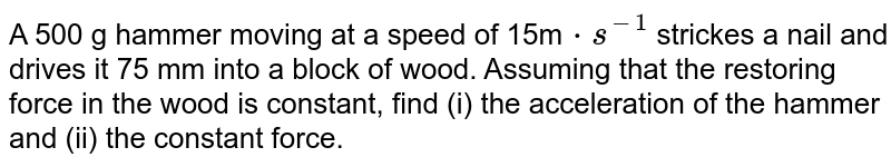 A 500 g hammer moving at a speed of 15m`cdot s^(-1)` strickes a nail and drives it 75 mm into a block of wood. Assuming that the restoring force in the wood is constant, find (i) the acceleration of the hammer and (ii) the constant force.