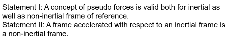 Statement I: A concept of pseudo forces is valid both for inertial as well as non-inertial frame of reference. <br> Statement II: A frame accelerated with respect to an inertial frame is a non-inertial frame.