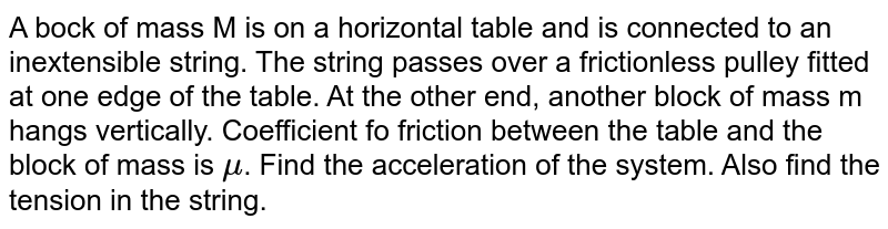 A bock of mass M is on a horizontal table and is connected to an inextensible string. The string passes over a frictionless pulley fitted at one edge of the table. At the other end, another block of mass m hangs vertically. Coefficient fo friction between the table and the block of mass is `mu`. Find the acceleration of the system. Also find the tension in the string.