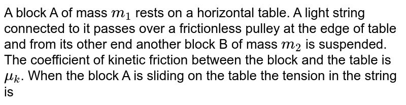 A block A of mass `m_(1)` rests on a horizontal table. A light string connected to it passes over a frictionless pulley at the edge of table and from its other end another block B of mass `m_(2)` is suspended. The coefficient of kinetic friction between the block and the table is`mu_(k)`. When the block A is sliding on the table the tension in the string is