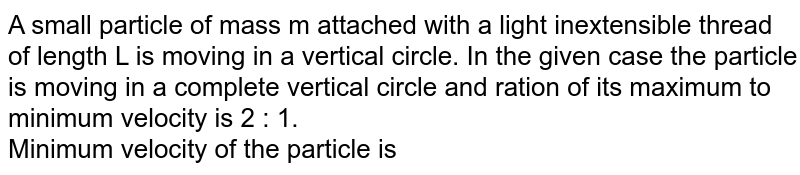 A small particle of mass m attached with a light inextensible thread of length L is moving in a vertical circle. In the given case the particle is moving in a complete vertical circle and ration of its maximum to minimum velocity is 2 : 1. <br>  Minimum velocity of the particle is