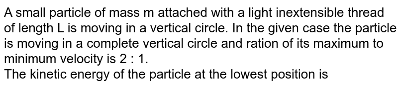 A small particle of mass m attached with a light inextensible thread of length L is moving in a vertical circle. In the given case the particle is moving in a complete vertical circle and ration of its maximum to minimum velocity is 2 : 1. <br> The kinetic energy of the particle at the lowest position is