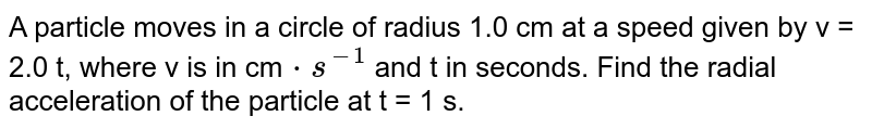 A particle moves in a circle of radius 1.0 cm at a speed given by v = 2.0 t, where v is in cm`cdot s^(-1)` and t in seconds. Find the radial acceleration of the particle at t = 1 s.
