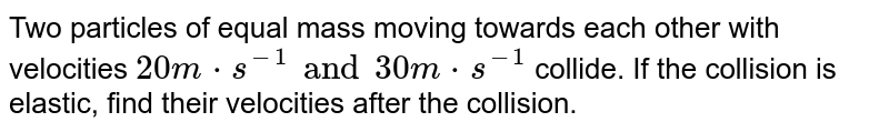 Two particles of equal mass moving towards each other with velocities `20 m*s^(-1) and 30 m*s^(-1)` collide. If the collision is elastic, find their velocities after the collision.