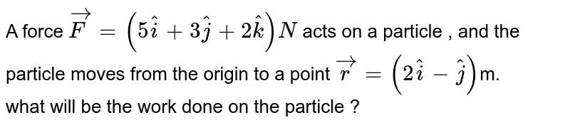 A force `vecF =(5hati+3hatj+2hatk)N` acts on a particle , and the particle moves from the origin to a point `vecr=(2hati-hatj)`m. <br> what  will be the work done on the particle ?