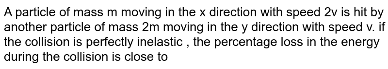 A particle of mass m moving in the x direction with speed 2v is hit by another particle of mass 2m moving in the y direction with  speed v. if the collision is perfectly inelastic , the percentage loss in the energy  during the collision is close to