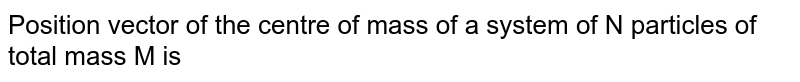 Position vector of the centre of mass of a system of N particles of total mass M is