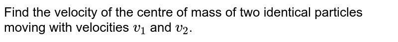 Find the velocity of the  centre of mass of two identical particles moving with velocities `v_(1)` and `v_(2)`.