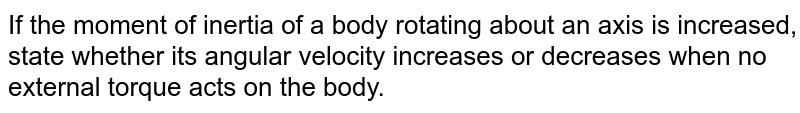 If the moment of inertia of a body rotating about an axis is increased, state whether its angular velocity increases or decreases when no external torque acts on the body.
