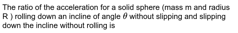 The ratio of the acceleration for a solid sphere (mass m and radius R ) rolling down an incline of angle `theta` without slipping and slipping down the incline without rolling is