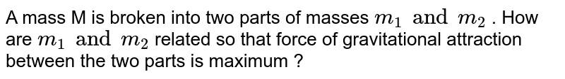 A mass  M is broken into two parts of masses `m_1 and m_2` . How are `m_1 and m_2` related so that force of gravitational attraction between the two parts is maximum ?