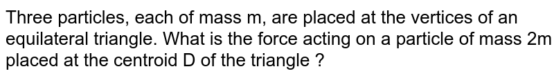Three particles, each of mass m, are placed at the vertices of an equilateral triangle. What is the force acting on a particle of mass 2m placed at the centroid D of the triangle ?