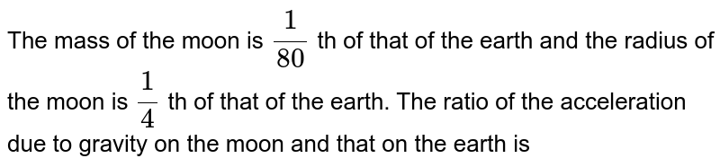 The mass of the moon is `1/(80)` th of that  of the earth and the radius of the moon is `1/4` th of that of the earth. The ratio of the acceleration due to gravity on the moon and that on the earth is