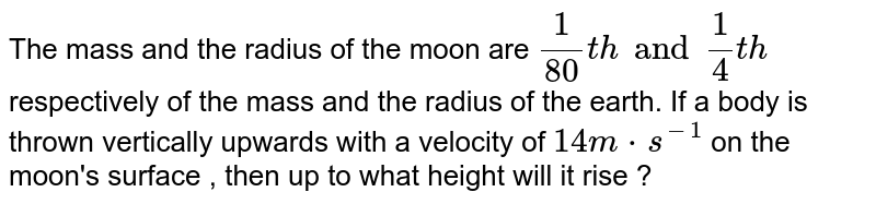 The mass and the radius of the moon are `1/(80)th and 1/4 th` respectively of the mass  and the radius of the earth. If a body is thrown vertically upwards with a velocity of `14 m*s^(-1)` on the moon's surface  , then up to what height will it  rise ?