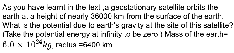 As you have learnt in the text ,a geostationary satellite orbits the earth at a height of nearly 36000 km from the surface of the earth. What is the potential due to earth's gravity at the site of this satellite? (Take the potential energy at infinity to be zero.) Mass  of the earth=`6.0xx10^(24)kg`, radius =6400 km.