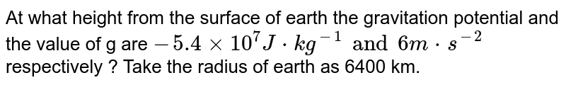 At what height from the surface of earth the gravitation potential and the value of g  are `-5.4xx10^7J*kg^(-1) and 6 m*s^(-2)` respectively ? Take the radius of earth as 6400 km.