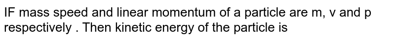 IF mass  speed  and linear momentum  of a particle  are  m, v and p  respectively  . Then  kinetic  energy  of the  particle  is