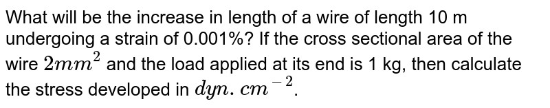 What will be the increase in length of a wire of length 10 m undergoing a strain of 0.001%? If the cross sectional area of the wire `2mm^2` and the load applied at its end is 1 kg, then calculate the stress developed in `dyn.cm^-2`.
