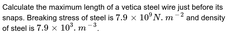 Calculate the maximum length of a vetica steel wire just before its snaps. Breaking stress of steel is `7.9 times 10^9 N.m^-2` and density of steel is `7.9 times 10^3 .m^-3`.