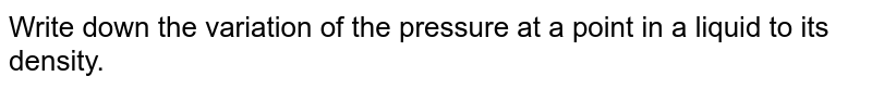 Write down the variation of the pressure at a point in a liquid to its density.