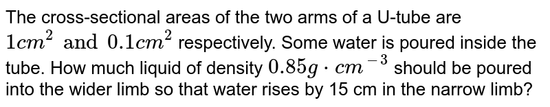 The cross-sectional areas of the two arms of a U-tube are `1cm^(2)and0.1 cm^(2)` respectively. Some water is poured inside the tube. How much liquid of density `0.85g*cm^(-3)` should be poured into the wider limb so that water rises by 15 cm in the narrow limb?