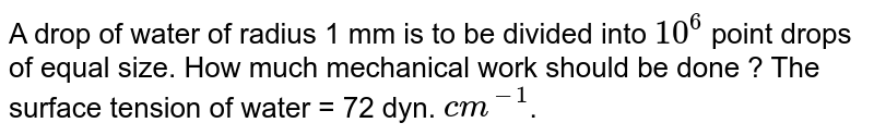 A drop of water of radius 1 mm is  to be divided into `10^6` point drops of equal size. How much mechanical work should be done ? The surface tension of water = 72 dyn. `cm^-1`.