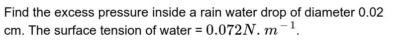 Find the excess pressure inside a rain water drop of diameter 0.02 cm. The surface tension of water = `0.072 N. m^-1`.