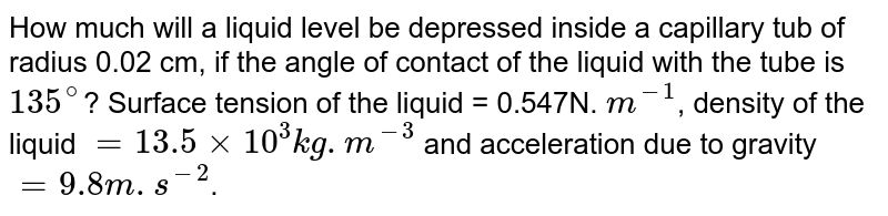 How much will a liquid level be depressed inside a capillary tub of radius 0.02 cm, if the angle of contact of the liquid with the tube is `135^@`? Surface tension of the liquid = 0.547N. `m^-1`, density of the liquid  `=13.5xx10^3 kg. m^-3` and acceleration due to gravity `=9.8 m. s^-2`.