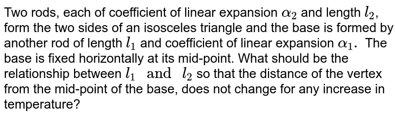 """Two rods, each of coefficient of linear expansion `alpha_(2)` and length `l_(2)`, form the two sides of an isosceles triangle and the base is formed by another rod of length `l_(1)` and coefficient of linear expansion `alpha_(1).` The base is fixed horizontally at its mid-point. What should be the relationship between `l_(1) """" and """" l_(2)` so that the distance of the vertex from the mid-point of the base, does not change for any increase in temperature?"""