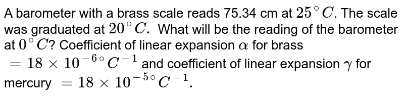 A barometer with a brass scale reads 75.34 cm at `25^(@)C`. The scale was graduated at `20^(@)C.` What will be the reading of the barometer at `0^(@)C`? Coefficient of linear expansion `alpha` for brass `=18 times 10^(-6@)C^(-1)` and coefficient of linear expansion `gamma` for mercury `=18 times 10^(-5@)C^(-1).`
