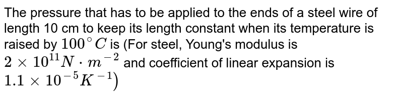 The pressure that has to be applied to the ends of a steel wire of length 10 cm to keep its length constant when its temperature is raised by `100^(@)C` is (For steel, Young's modulus is `2 times 10^(11)N*m^(-2)` and coefficient of linear expansion is `1.1 times 10^(-5)K^(-1))`