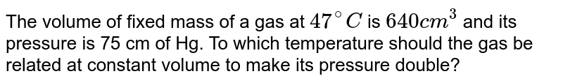 The volume of  fixed mass of a gas at `47^@C` is `640cm^3` and its pressure is 75 cm of Hg. To which temperature should the gas be related at constant volume to make its pressure double?
