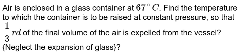 Air is enclosed in a glass container at `67^@C`. Find the temperature to which the container is to be raised at constant pressure, so that `1/3 rd` of the final volume of the air is expelled from the vessel?{Neglect the expansion of glass}?
