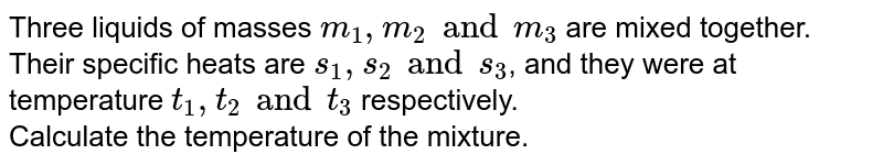 Three liquids of masses `m_(1),m_(2) and m_(3)` are mixed together. Their specific heats are `s_(1), s_(2) and s_(3)`, and they were at temperature `t_(1),t_(2) and t_(3)` respectively. <br> Calculate the temperature of the mixture.