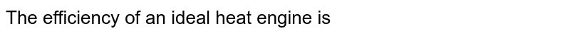 The efficiency of an ideal heat engine is