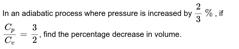 In an adiabatic process where pressure is increased by `2/3%`, if `(C_p)/(C_v) = 3/2`, find the percentage decrease in volume.