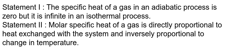 Statement I : The specific heat of a gas in an adiabatic process is zero but it is infinite in an isothermal process. <br> Statement II : Molar specific heat of a gas is directly proportional to heat exchanged with the system and inversely proportional to change in temperature.