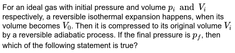 For an ideal gas with initial pressure and volume `p_(i) and V_(i)` respectively, a reversible isothermal expansion happens, when its volume becomes `V_(0)`. Then it is compressed to its original volume `V_(i)` by a reversible adiabatic process. If the final pressure is `p_(f)`, then which of the following statement is true?