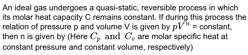 An ideal gas undergoes a quasi-static, reversible process in which its molar heat capacity C remains constant. If during this process the relation of pressure p and volume V is given by `pV^(n)` = constant, then n is given by (Here `C_(p) and C_(v)` are molar specific heat at constant pressure and constant volume, respectively)
