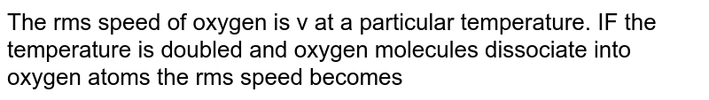 The rms speed of oxygen is v at a particular temperature. IF the temperature is doubled and oxygen molecules dissociate into oxygen atoms the rms speed becomes