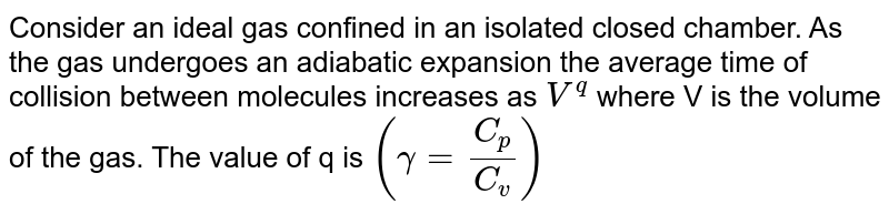Consider an ideal gas confined in an isolated closed chamber. As the gas undergoes an adiabatic expansion the average time of collision between molecules increases as `V^q` where V is the volume of the gas. The value of q is `(gamma=C_p/C_v)`