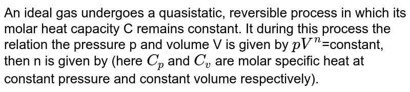 An ideal gas undergoes a quasistatic, reversible process in which its molar heat capacity C remains constant. It during this process the relation the pressure p and volume V is given by `pV^n`=constant, then n is given by (here `C_p` and `C_v` are molar specific heat at constant pressure and constant volume respectively).
