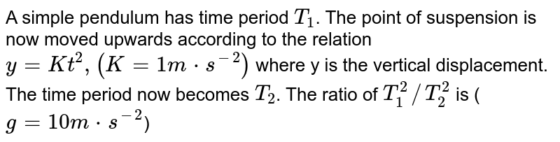 A simple pendulum has time period `T_(1)`. The point of suspension is now moved upwards according to the relation `y=Kt^(2),(K=1m*s^(-2))` where y is the vertical displacement. The time period now becomes `T_(2)`. The ratio of `T_(1)^(2)//T_(2)^(2)` is (`g=10m*s^(-2)`)
